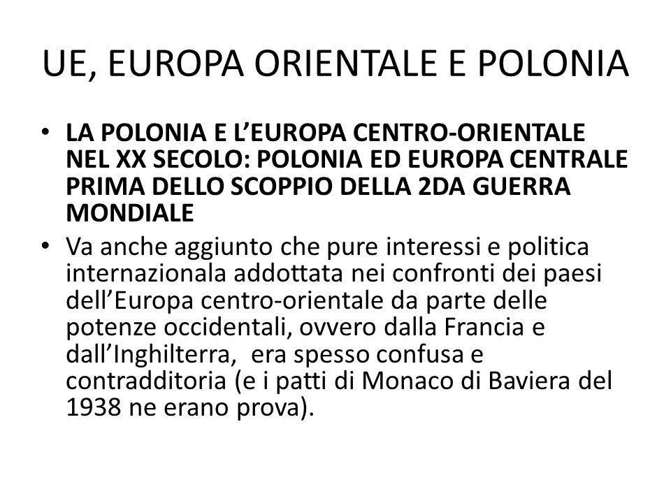UE, EUROPA ORIENTALE E POLONIA LA POLONIA E LEUROPA CENTRO-ORIENTALE NEL XX SECOLO: POLONIA ED EUROPA CENTRALE PRIMA DELLO SCOPPIO DELLA 2DA GUERRA MONDIALE Le sorti e gli equilibri in tutta lEuropa centro-orientale sono cambiati in modo drastico nellautunno del 1939, quando prima (il 23 agosto 1939) e` stata stipulata lalleanza fra nazisti e sovietici (il patto Ribbentrop-Molotov cui parte segreta riguardava appunto la volonta` di ambedue le ditatture di attuare i radicali cambiamenti geopolitici in Europa centro-orientale) e successivamente e` scoppiata la 2da guerra mondiale con linvasione della Polonia da parte dei tedeschi (il 1 settembre 1939) e poi (il 17 settembre) da parte dellArmata Rossa.