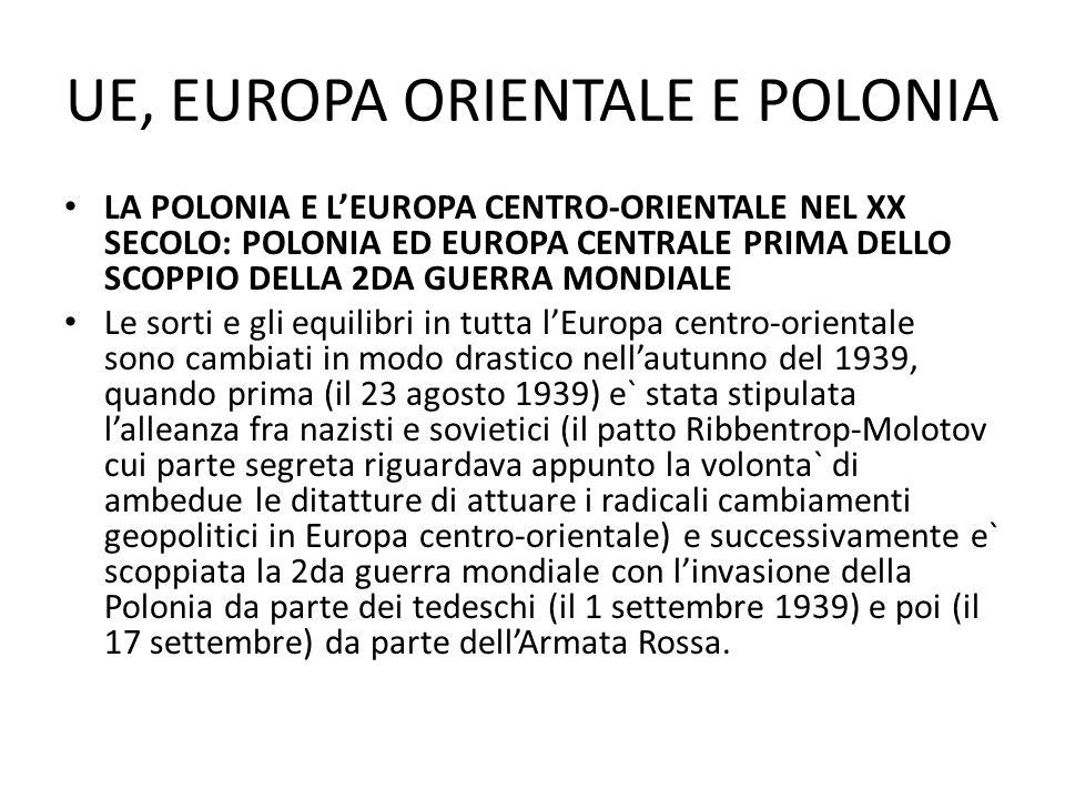 UE, EUROPA ORIENTALE E POLONIA LA POLONIA E LEUROPA CENTRO-ORIENTALE NEL XX SECOLO: POLONIA ED EUROPA CENTRALE PRIMA DELLO SCOPPIO DELLA 2DA GUERRA MONDIALE Nellarco di 2 anni (1938-1939) sono stati dissolti e occupati dalle potenze straniere due importanti paesi dellEuropa centro-orientale: la Cecoslovacchia e la Polonia, e quindi, malgrado i dissapori del passato, per i dirigenti politici di quei paesi che guidavano i governi in esilio, in modo particolare per Edvard Benes e per gen.