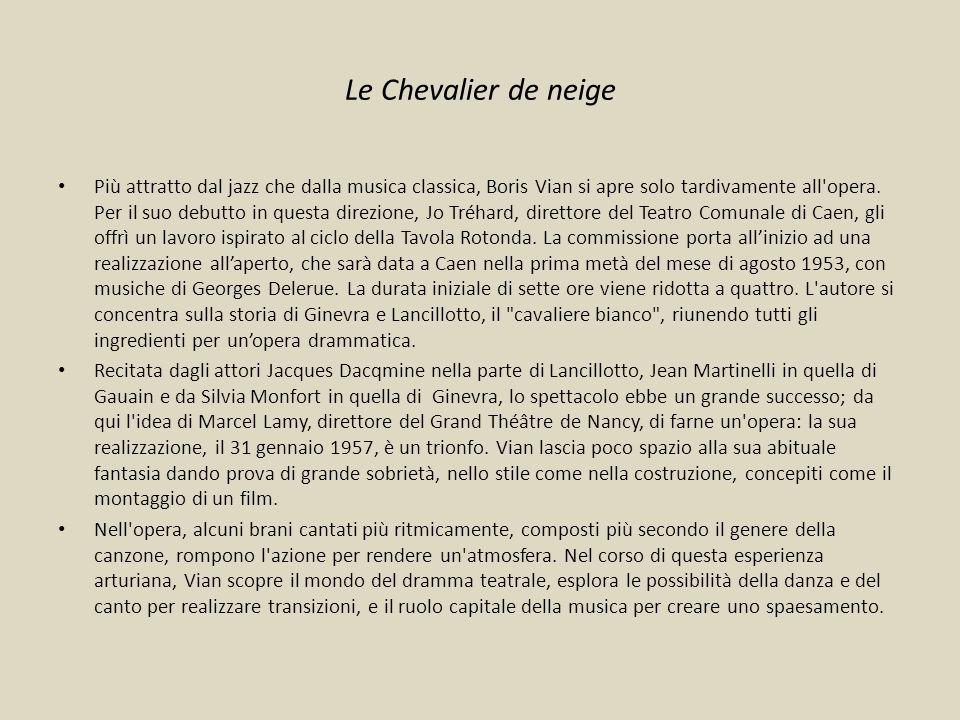 Le Chevalier de neige Più attratto dal jazz che dalla musica classica, Boris Vian si apre solo tardivamente all'opera. Per il suo debutto in questa di