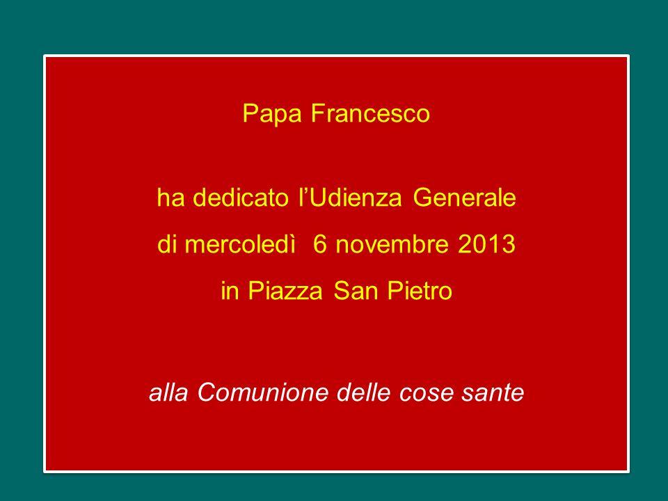 Papa Francesco ha dedicato lUdienza Generale di mercoledì 6 novembre 2013 in Piazza San Pietro alla Comunione delle cose sante Papa Francesco ha dedicato lUdienza Generale di mercoledì 6 novembre 2013 in Piazza San Pietro alla Comunione delle cose sante