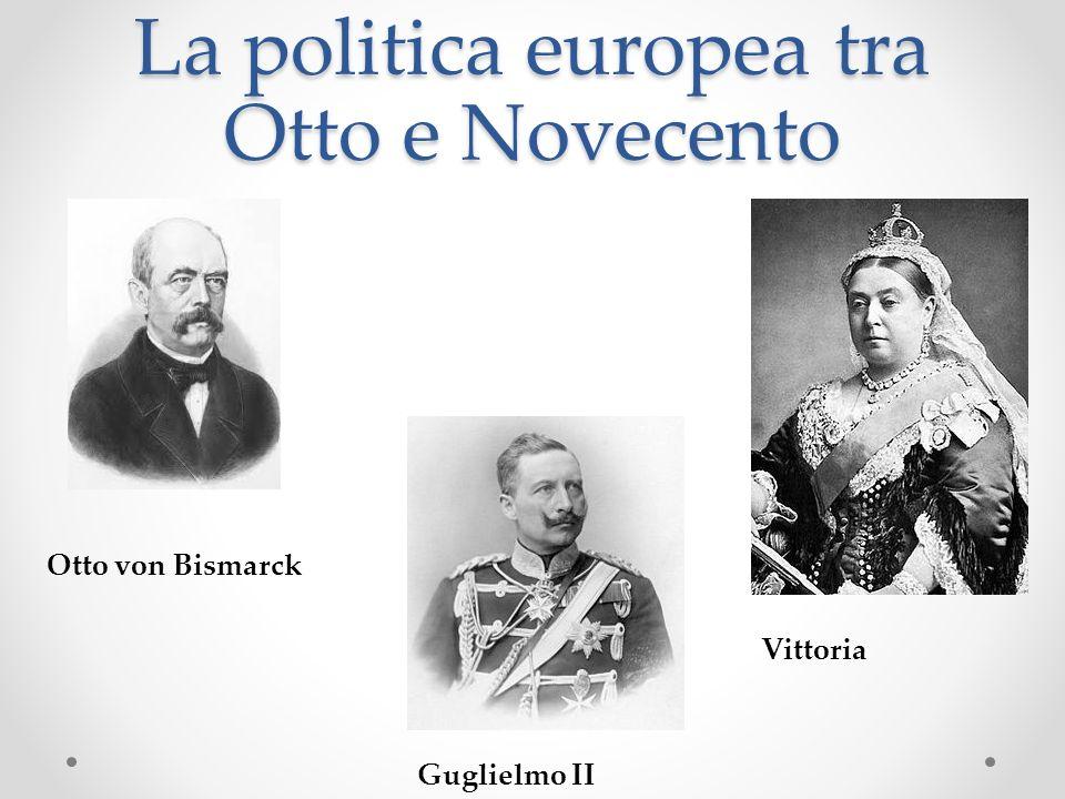La politica europea tra Otto e Novecento Otto von Bismarck Guglielmo II Vittoria