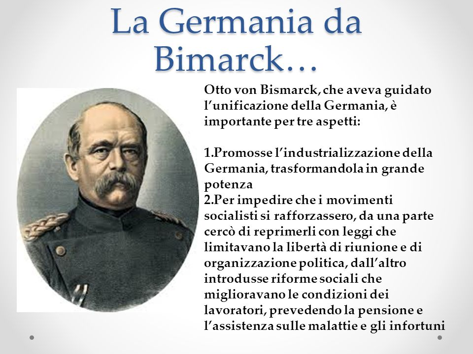 La Germania da Bimarck… Otto von Bismarck, che aveva guidato lunificazione della Germania, è importante per tre aspetti: 1.Promosse lindustrializzazio