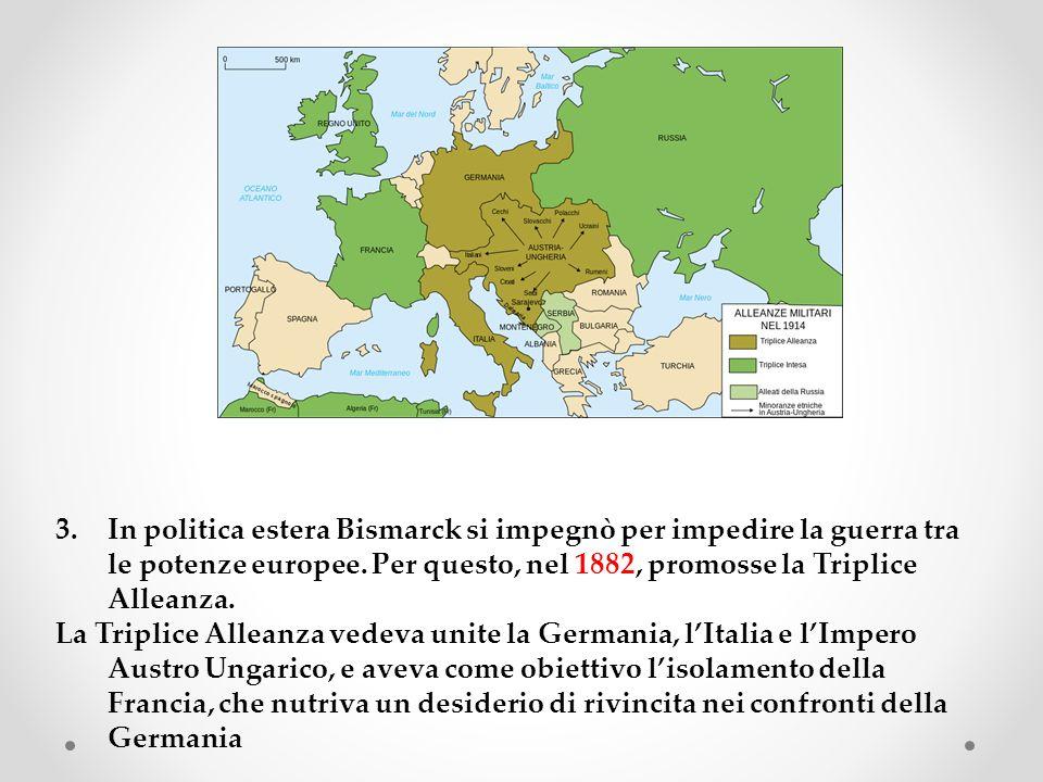 3.In politica estera Bismarck si impegnò per impedire la guerra tra le potenze europee. Per questo, nel 1882, promosse la Triplice Alleanza. La Tripli