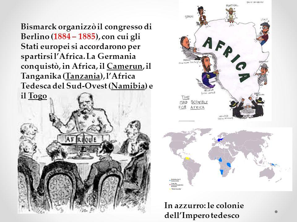 Bismarck organizzò il congresso di Berlino (1884 – 1885), con cui gli Stati europei si accordarono per spartirsi lAfrica. La Germania conquistò, in Af