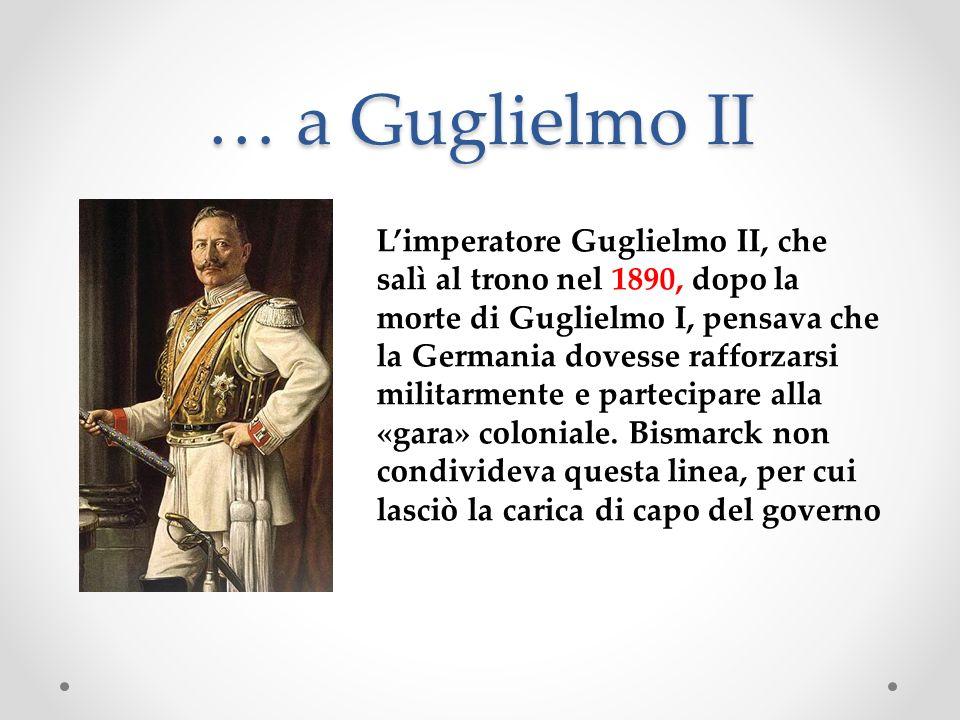 … a Guglielmo II Limperatore Guglielmo II, che salì al trono nel 1890, dopo la morte di Guglielmo I, pensava che la Germania dovesse rafforzarsi milit