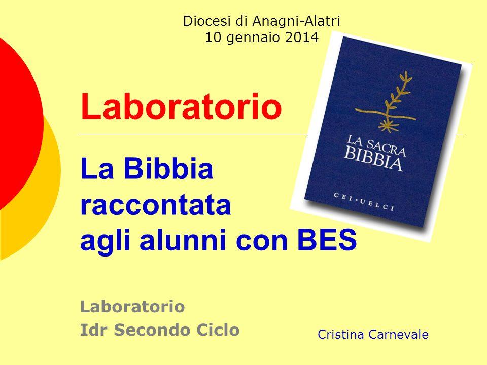 Laboratorio La Bibbia raccontata agli alunni con BES Laboratorio Idr Secondo Ciclo Cristina Carnevale Diocesi di Anagni-Alatri 10 gennaio 2014