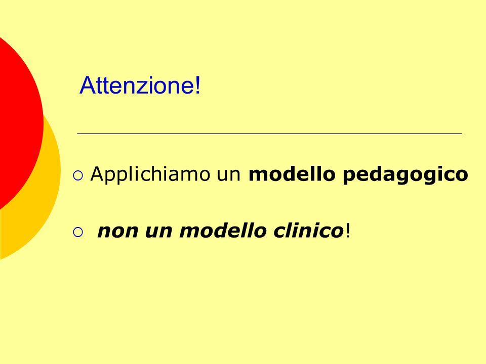 Attenzione! Applichiamo un modello pedagogico non un modello clinico!