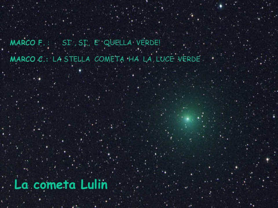 MARCO F. : SI, SI, E QUELLA VERDE! MARCO C.: LA STELLA COMETA HA LA LUCE VERDE La cometa Lulin