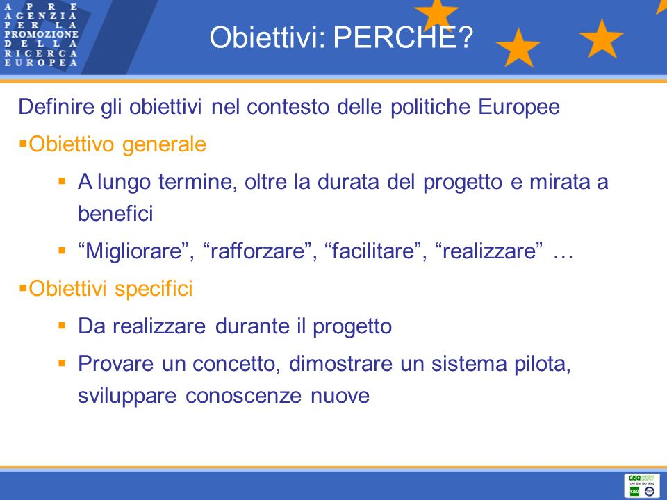 Obiettivi: PERCHE? Definire gli obiettivi nel contesto delle politiche Europee Obiettivo generale A lungo termine, oltre la durata del progetto e mira