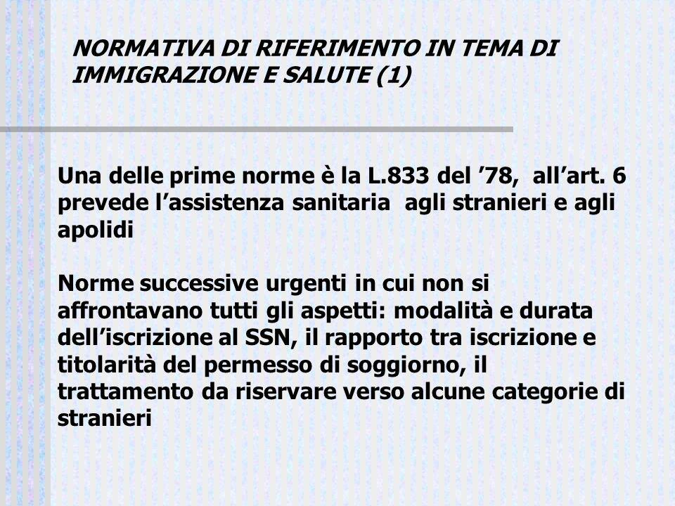 NORMATIVA DI RIFERIMENTO IN TEMA DI IMMIGRAZIONE E SALUTE (1) Una delle prime norme è la L.833 del 78, allart. 6 prevede lassistenza sanitaria agli st