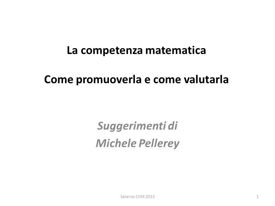 La competenza matematica Come promuoverla e come valutarla Suggerimenti di Michele Pellerey 1Salerno CIIM 2013