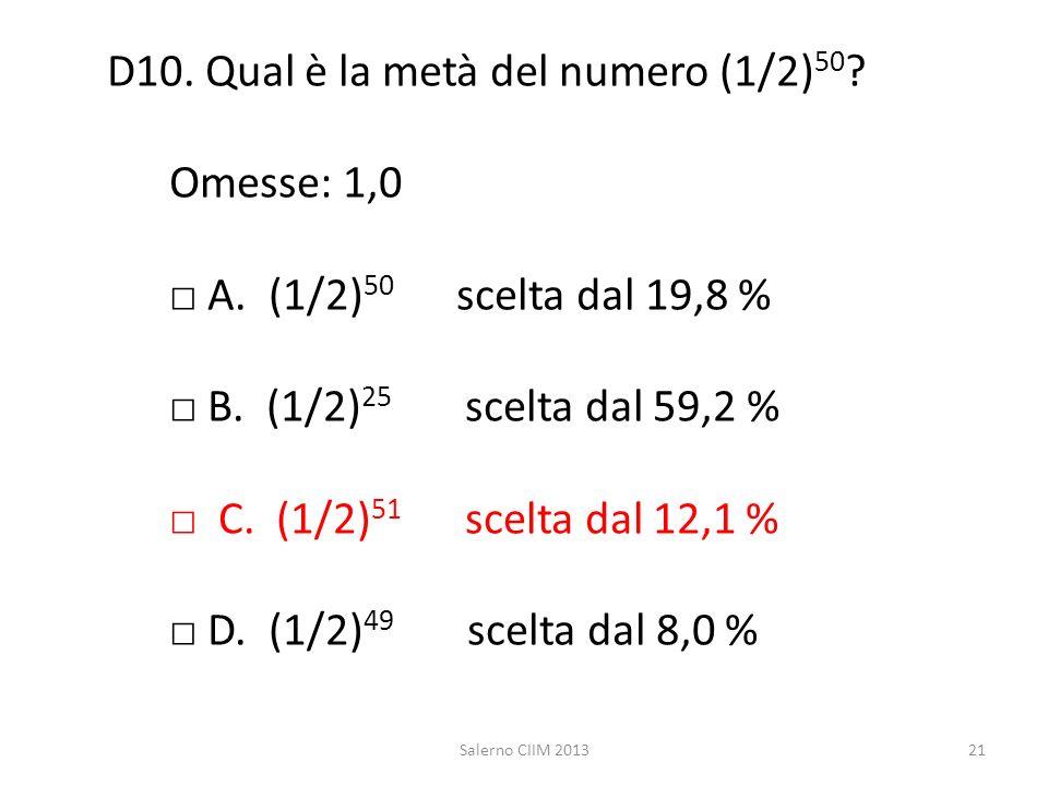 D10. Qual è la metà del numero (1/2) 50 ? Omesse: 1,0 A. (1/2) 50 scelta dal 19,8 % B. (1/2) 25 scelta dal 59,2 % C. (1/2) 51 scelta dal 12,1 % D. (1/