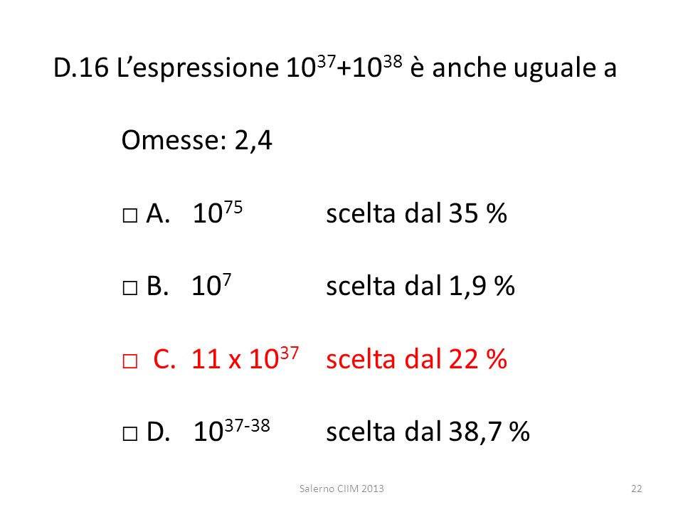 D.16 Lespressione 10 37 +10 38 è anche uguale a Omesse: 2,4 A. 10 75 scelta dal 35 % B. 10 7 scelta dal 1,9 % C. 11 x 10 37 scelta dal 22 % D. 10 37-3