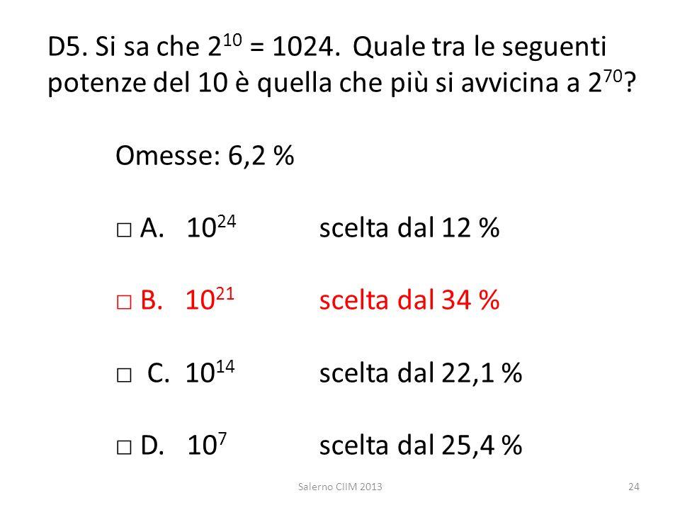 D5. Si sa che 2 10 = 1024. Quale tra le seguenti potenze del 10 è quella che più si avvicina a 2 70 ? Omesse: 6,2 % A. 10 24 scelta dal 12 % B. 10 21