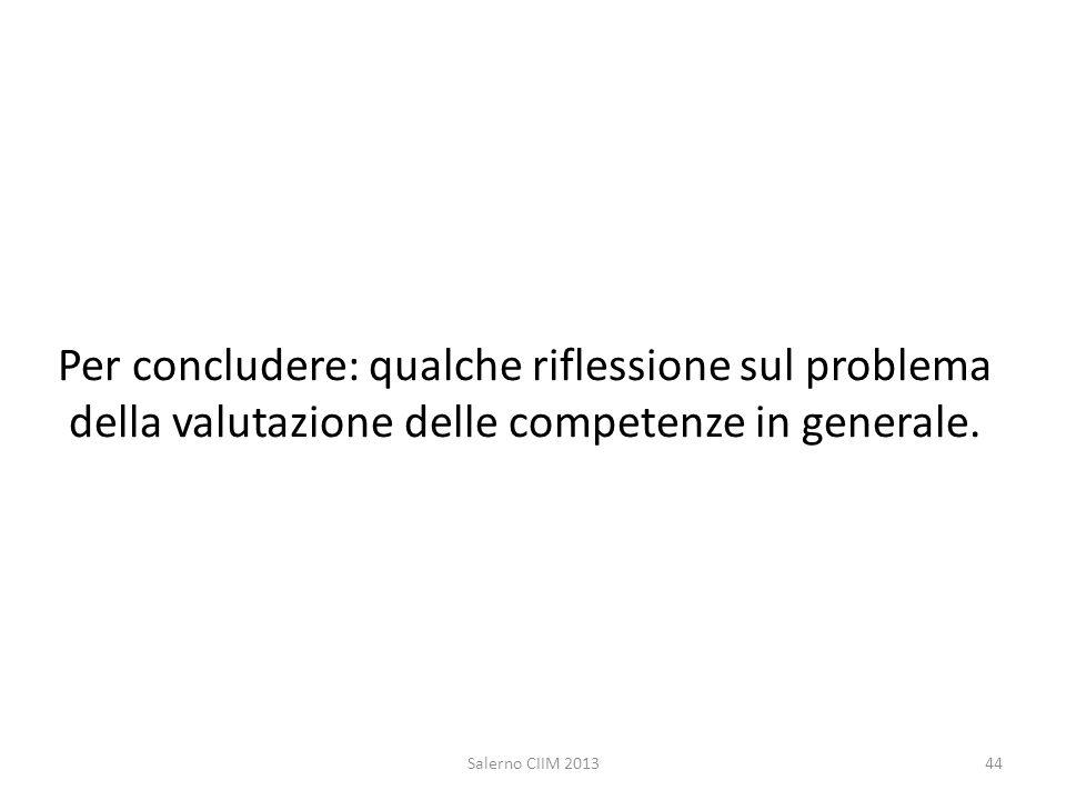 Per concludere: qualche riflessione sul problema della valutazione delle competenze in generale. Salerno CIIM 201344