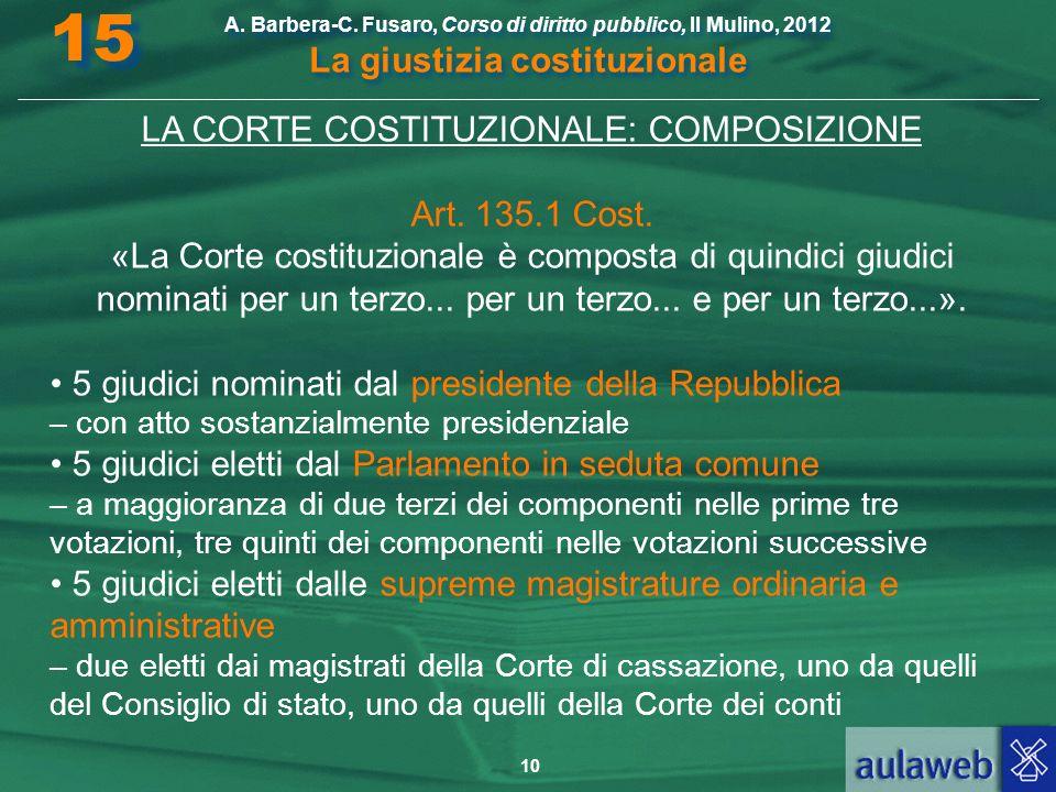 10 A. Barbera-C. Fusaro, Corso di diritto pubblico, Il Mulino, 2012 La giustizia costituzionale 15 LA CORTE COSTITUZIONALE: COMPOSIZIONE Art. 135.1 Co