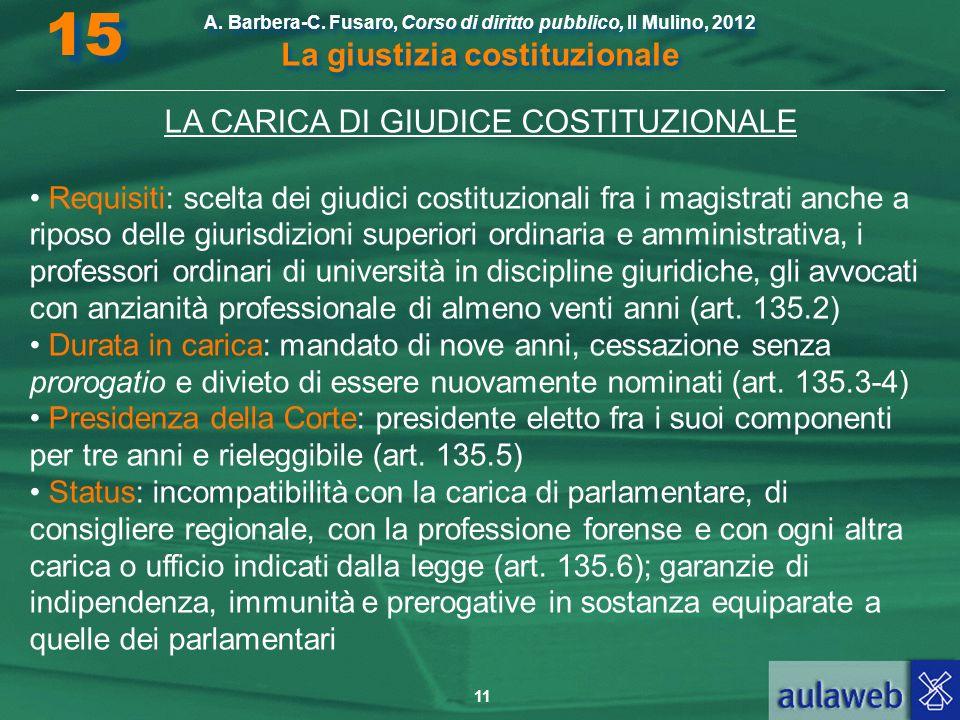 11 A. Barbera-C. Fusaro, Corso di diritto pubblico, Il Mulino, 2012 La giustizia costituzionale 15 LA CARICA DI GIUDICE COSTITUZIONALE Requisiti: scel