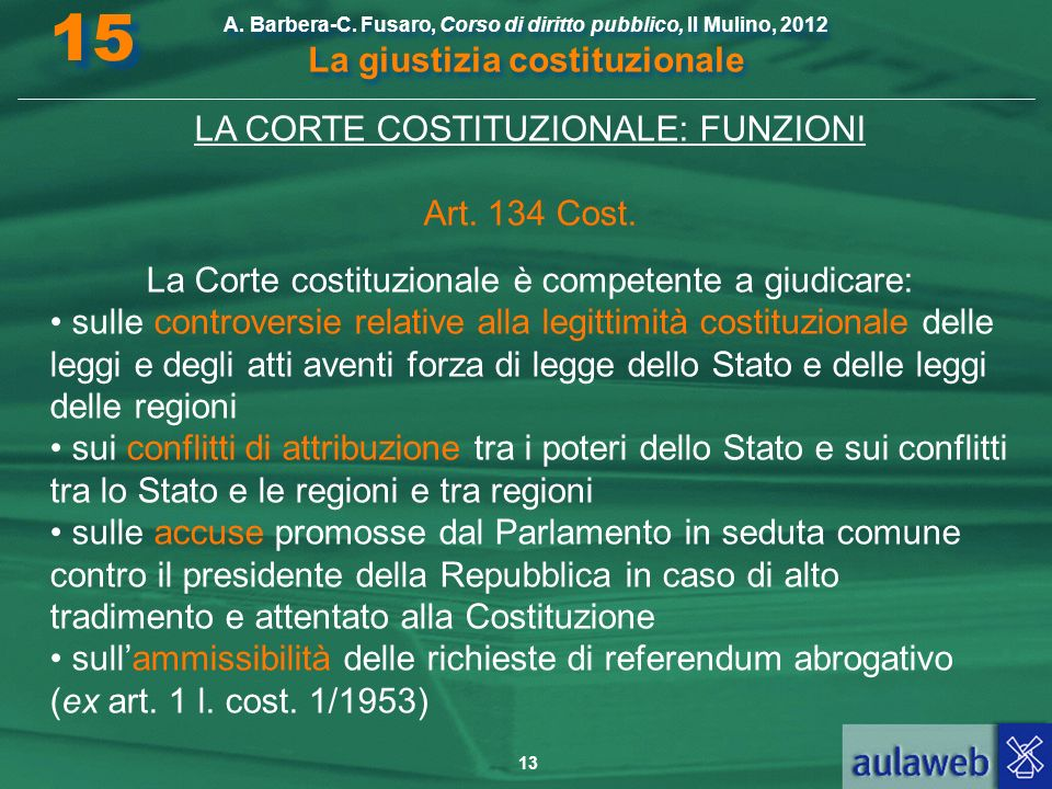 13 A. Barbera-C. Fusaro, Corso di diritto pubblico, Il Mulino, 2012 La giustizia costituzionale 15 LA CORTE COSTITUZIONALE: FUNZIONI Art. 134 Cost. La