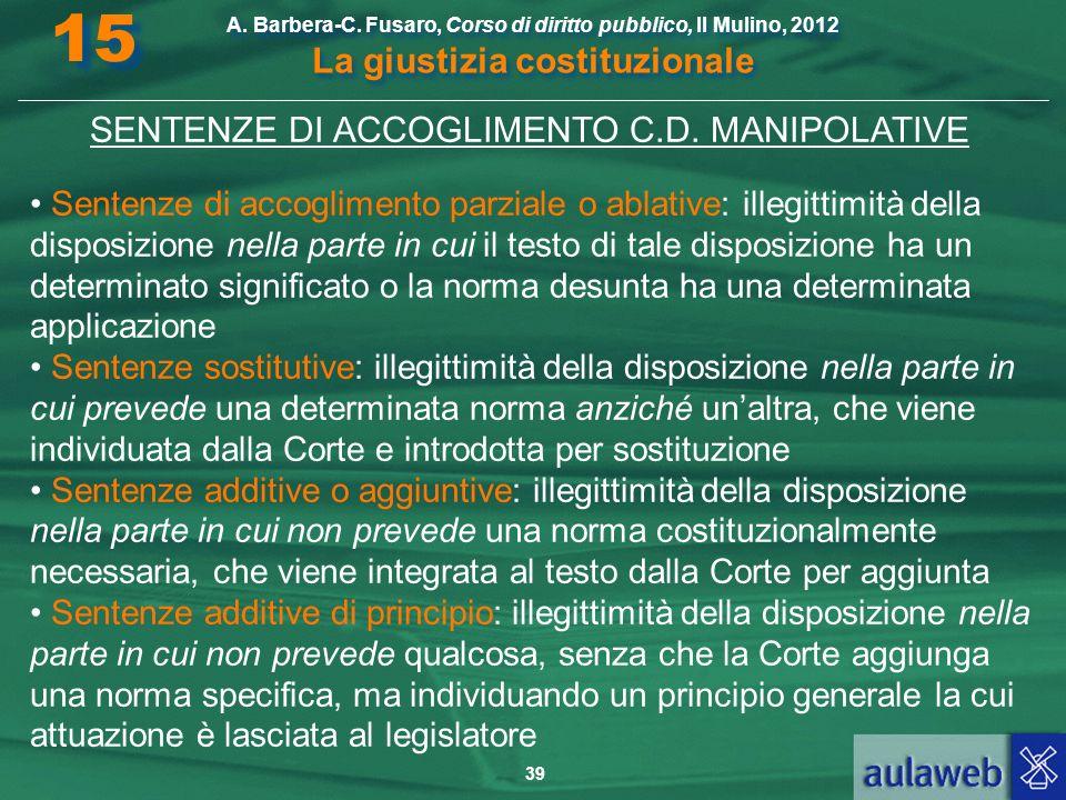 39 A. Barbera-C. Fusaro, Corso di diritto pubblico, Il Mulino, 2012 La giustizia costituzionale 15 SENTENZE DI ACCOGLIMENTO C.D. MANIPOLATIVE Sentenze