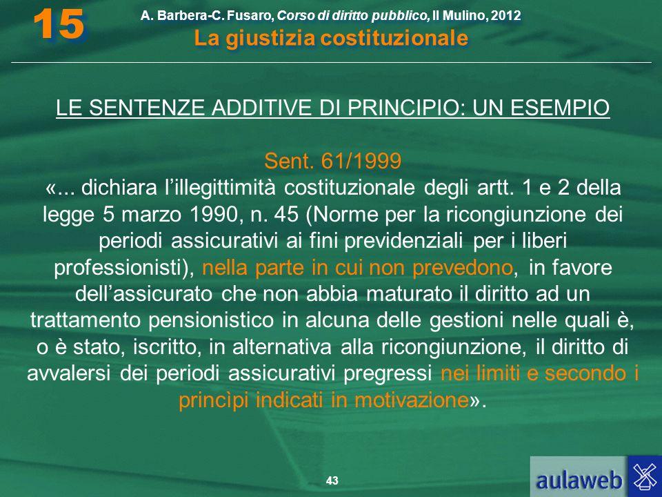 43 A. Barbera-C. Fusaro, Corso di diritto pubblico, Il Mulino, 2012 La giustizia costituzionale 15 LE SENTENZE ADDITIVE DI PRINCIPIO: UN ESEMPIO Sent.