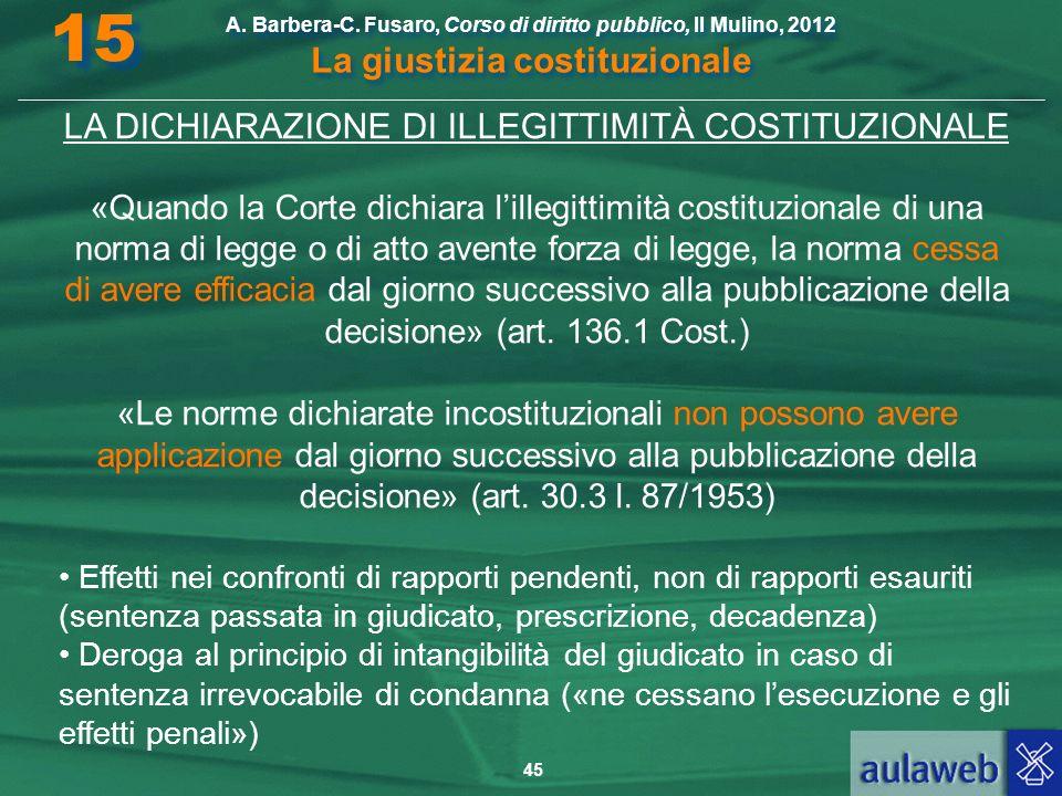 45 A. Barbera-C. Fusaro, Corso di diritto pubblico, Il Mulino, 2012 La giustizia costituzionale 15 LA DICHIARAZIONE DI ILLEGITTIMITÀ COSTITUZIONALE «Q
