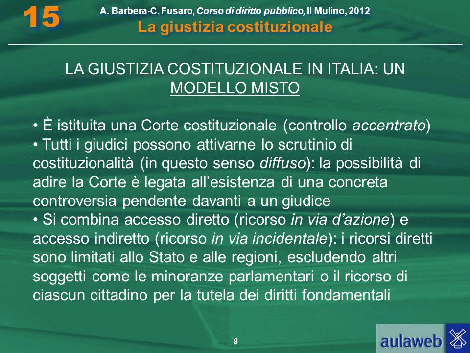 8 A. Barbera-C. Fusaro, Corso di diritto pubblico, Il Mulino, 2012 La giustizia costituzionale 15 LA GIUSTIZIA COSTITUZIONALE IN ITALIA: UN MODELLO MI