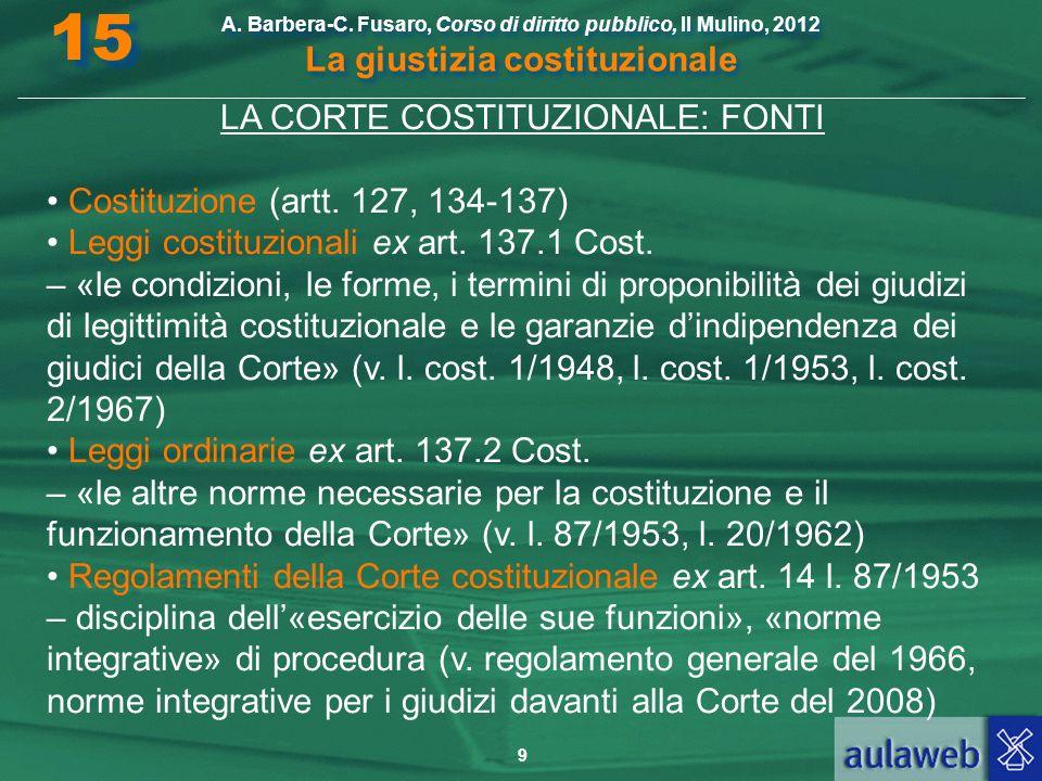 9 A. Barbera-C. Fusaro, Corso di diritto pubblico, Il Mulino, 2012 La giustizia costituzionale 15 LA CORTE COSTITUZIONALE: FONTI Costituzione (artt. 1