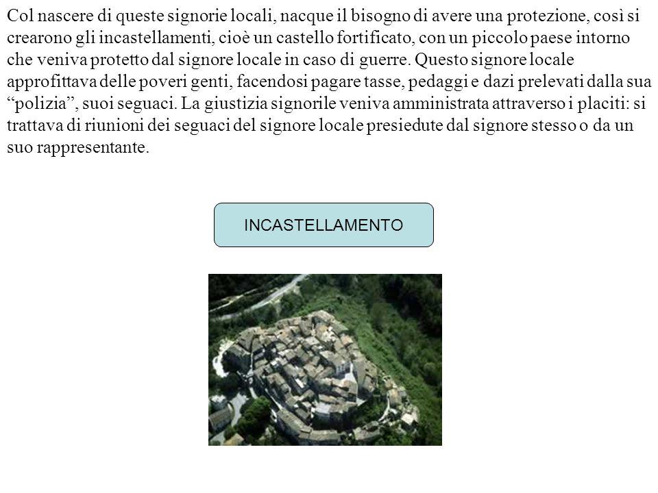 Col nascere di queste signorie locali, nacque il bisogno di avere una protezione, così si crearono gli incastellamenti, cioè un castello fortificato,