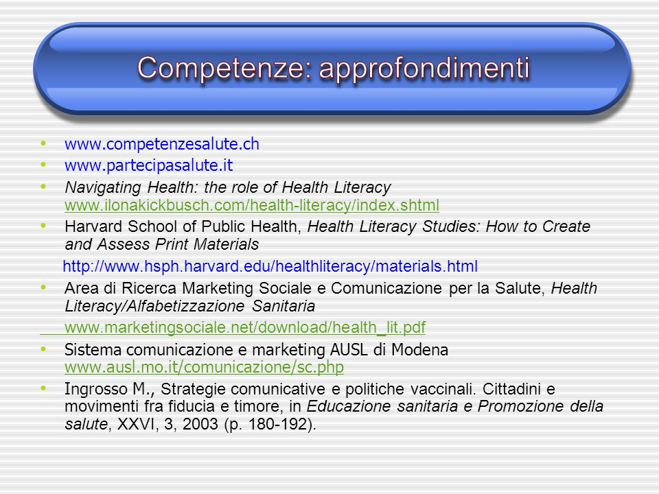www.competenzesalute.ch www.partecipasalute.it Navigating Health: the role of Health Literacy www.ilonakickbusch.com/health-literacy/index.shtml www.ilonakickbusch.com/health-literacy/index.shtml Harvard School of Public Health, Health Literacy Studies: How to Create and Assess Print Materials http://www.hsph.harvard.edu/healthliteracy/materials.html Area di Ricerca Marketing Sociale e Comunicazione per la Salute, Health Literacy/Alfabetizzazione Sanitaria www.marketingsociale.net/download/health_lit.pdf Sistema comunicazione e marketing AUSL di Modena www.ausl.mo.it/comunicazione/sc.php www.ausl.mo.it/comunicazione/sc.php Ingrosso M., Strategie comunicative e politiche vaccinali.