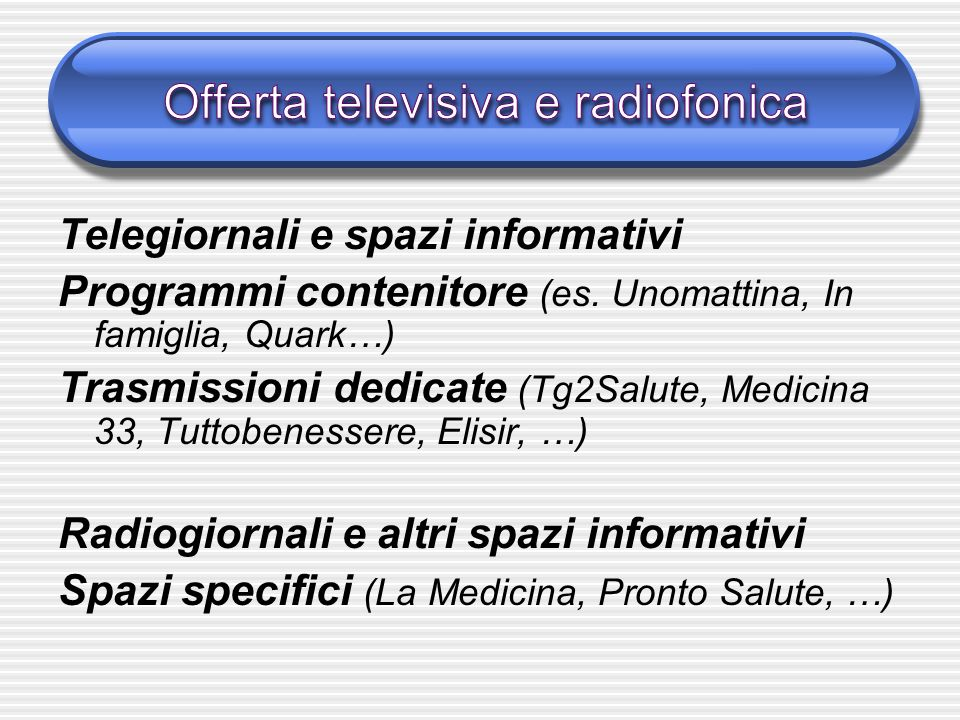 Telegiornali e spazi informativi Programmi contenitore (es. Unomattina, In famiglia, Quark…) Trasmissioni dedicate (Tg2Salute, Medicina 33, Tuttobenes