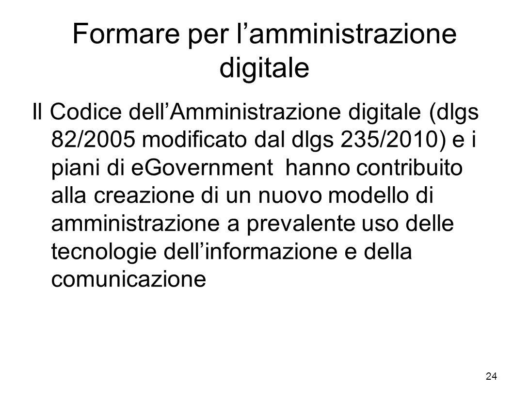 Formare per lamministrazione digitale Il Codice dellAmministrazione digitale (dlgs 82/2005 modificato dal dlgs 235/2010) e i piani di eGovernment hanno contribuito alla creazione di un nuovo modello di amministrazione a prevalente uso delle tecnologie dellinformazione e della comunicazione 24