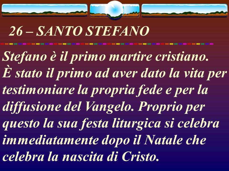 26 – SANTO STEFANO Stefano è il primo martire cristiano. È stato il primo ad aver dato la vita per testimoniare la propria fede e per la diffusione de