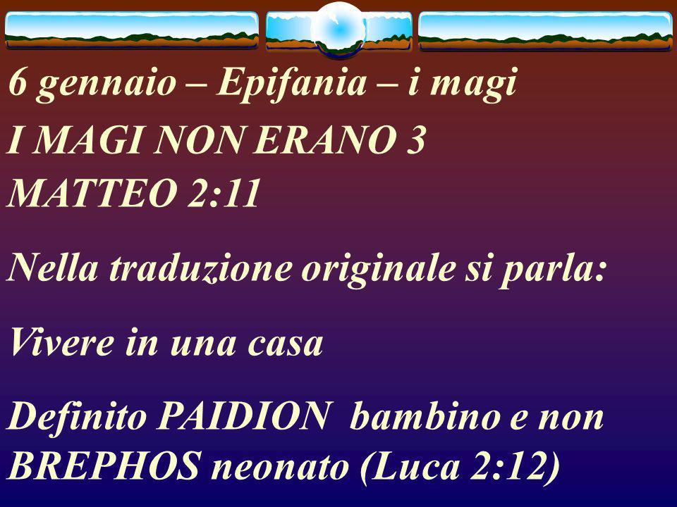 6 gennaio – Epifania – i magi I MAGI NON ERANO 3 MATTEO 2:11 Nella traduzione originale si parla: Vivere in una casa Definito PAIDION bambino e non BREPHOS neonato (Luca 2:12)