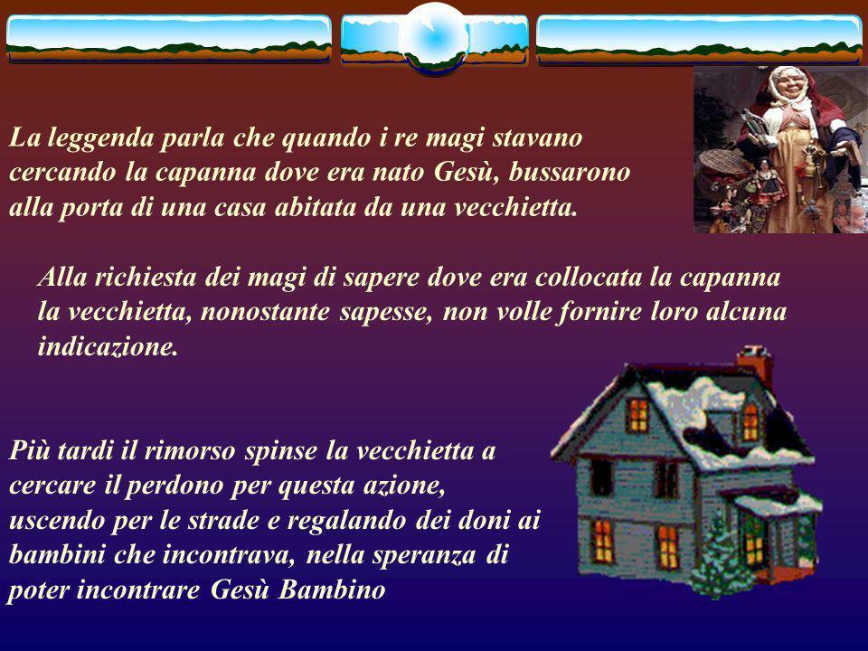 La leggenda parla che quando i re magi stavano cercando la capanna dove era nato Gesù, bussarono alla porta di una casa abitata da una vecchietta.
