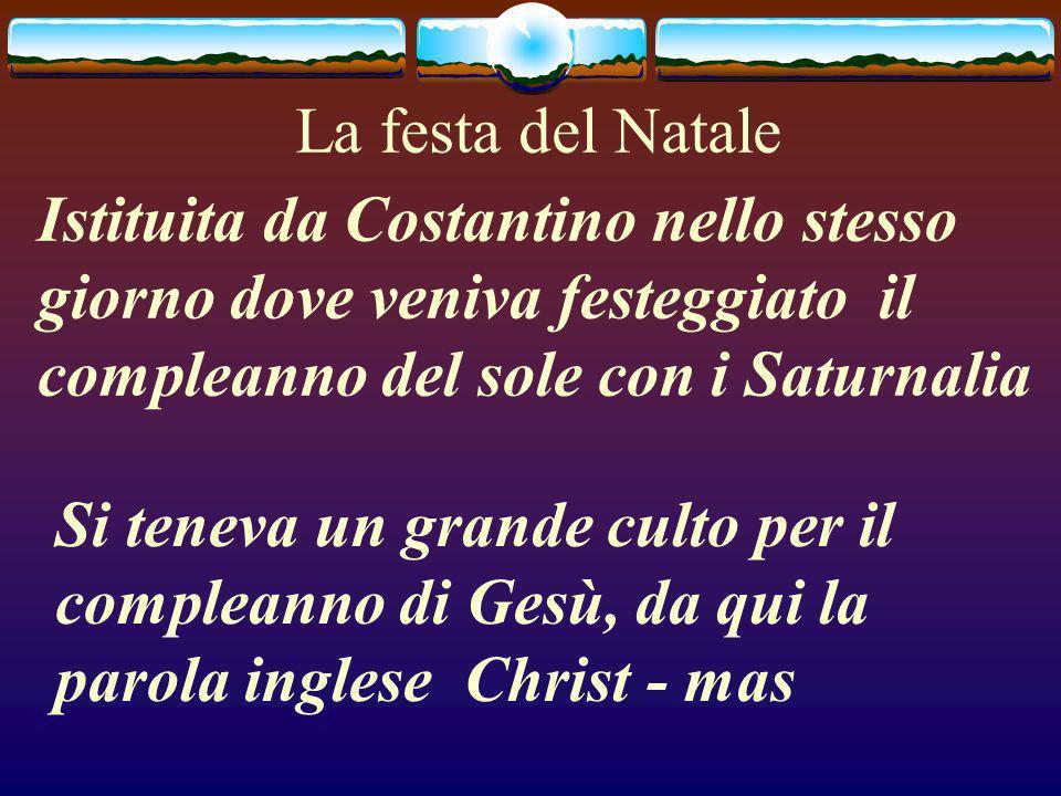 La festa del Natale Istituita da Costantino nello stesso giorno dove veniva festeggiato il compleanno del sole con i Saturnalia Si teneva un grande culto per il compleanno di Gesù, da qui la parola inglese Christ - mas