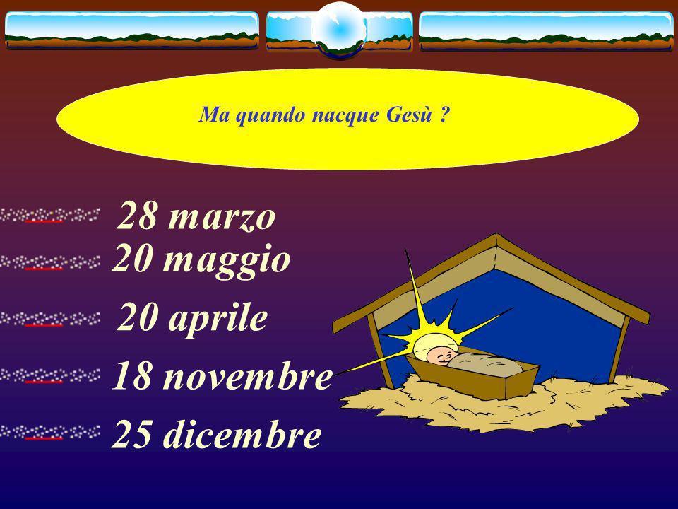 Ma quando nacque Gesù ? 20 maggio 20 aprile 18 novembre 25 dicembre 28 marzo