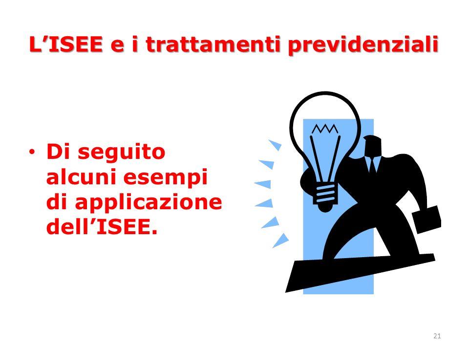 21 LISEE e i trattamenti previdenziali Di seguito alcuni esempi di applicazione dellISEE.