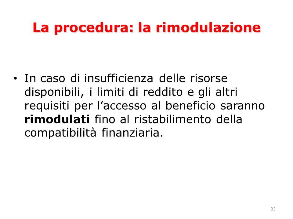 33 La procedura: la rimodulazione In caso di insufficienza delle risorse disponibili, i limiti di reddito e gli altri requisiti per laccesso al beneficio saranno rimodulati fino al ristabilimento della compatibilità finanziaria.
