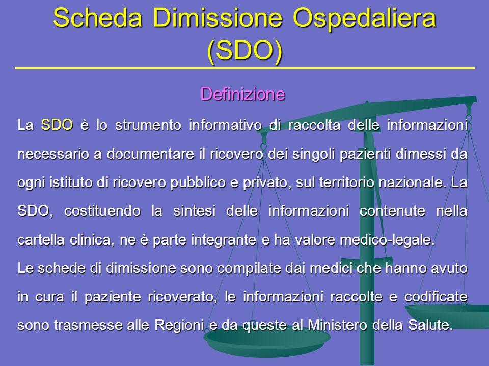 Scheda Dimissione Ospedaliera (SDO) Definizione La SDO è lo strumento informativo di raccolta delle informazioni necessario a documentare il ricovero dei singoli pazienti dimessi da ogni istituto di ricovero pubblico e privato, sul territorio nazionale.