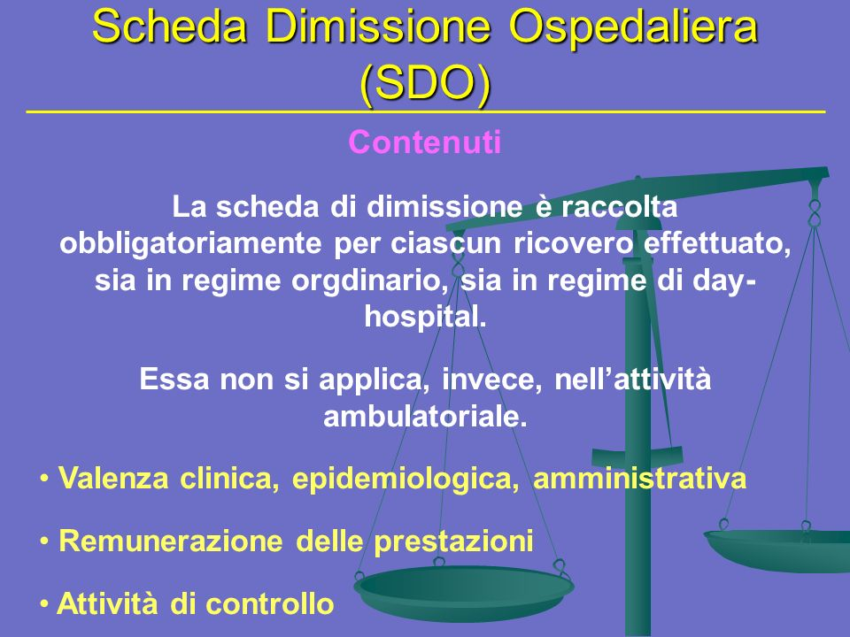 Scheda Dimissione Ospedaliera (SDO) Contenuti La scheda di dimissione è raccolta obbligatoriamente per ciascun ricovero effettuato, sia in regime orgdinario, sia in regime di day- hospital.