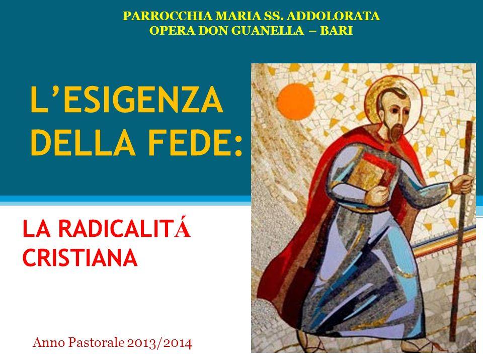 LESIGENZA DELLA FEDE: LA RADICALIT Á CRISTIANA PARROCCHIA MARIA SS. ADDOLORATA OPERA DON GUANELLA – BARI Anno Pastorale 2013/2014
