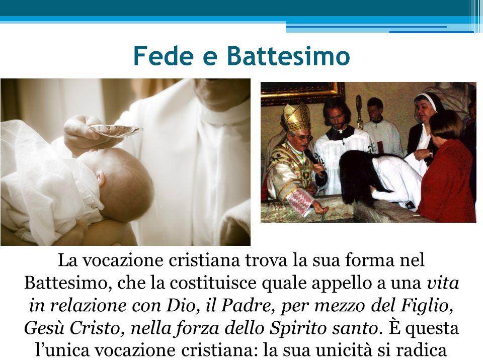 Fede e Battesimo La vocazione cristiana trova la sua forma nel Battesimo, che la costituisce quale appello a una vita in relazione con Dio, il Padre, per mezzo del Figlio, Gesù Cristo, nella forza dello Spirito santo.
