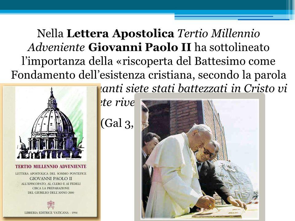 Nella Lettera Apostolica Tertio Millennio Adveniente Giovanni Paolo II ha sottolineato limportanza della «riscoperta del Battesimo come Fondamento de