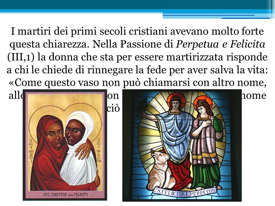 I martiri dei primi secoli cristiani avevano molto forte questa chiarezza. Nella Passione di Perpetua e Felicita (III,1) la donna che sta per essere
