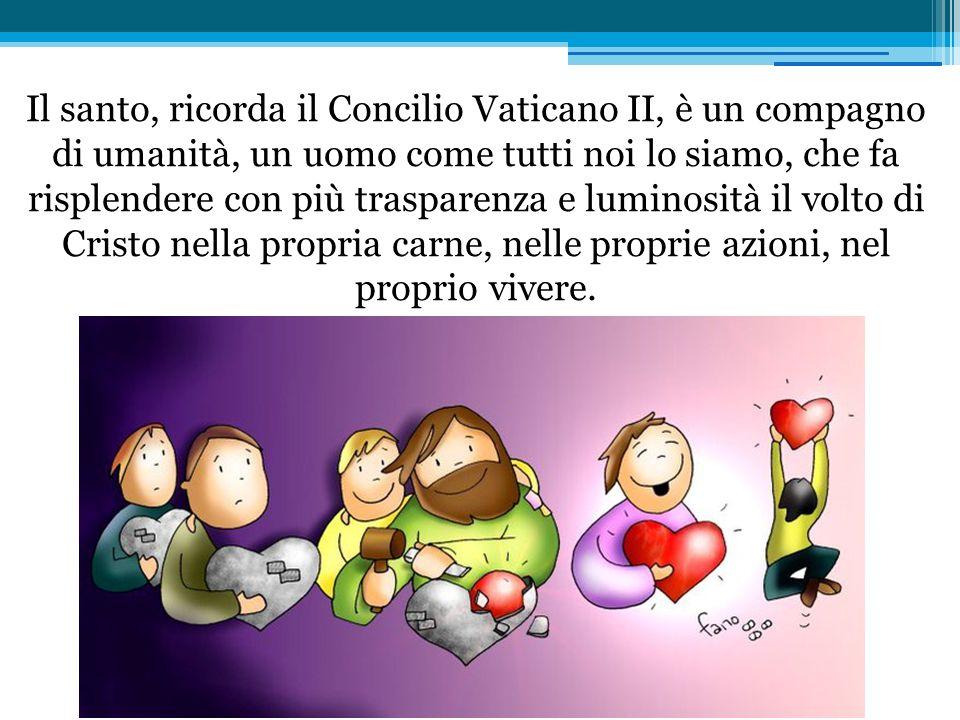 Il santo, ricorda il Concilio Vaticano II, è un compagno di umanità, un uomo come tutti noi lo siamo, che fa risplendere con più trasparenza e lumino
