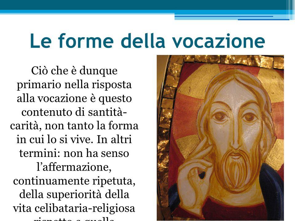 Le forme della vocazione Ciò che è dunque primario nella risposta alla vocazione è questo contenuto di santità- carità, non tanto la forma in cui lo