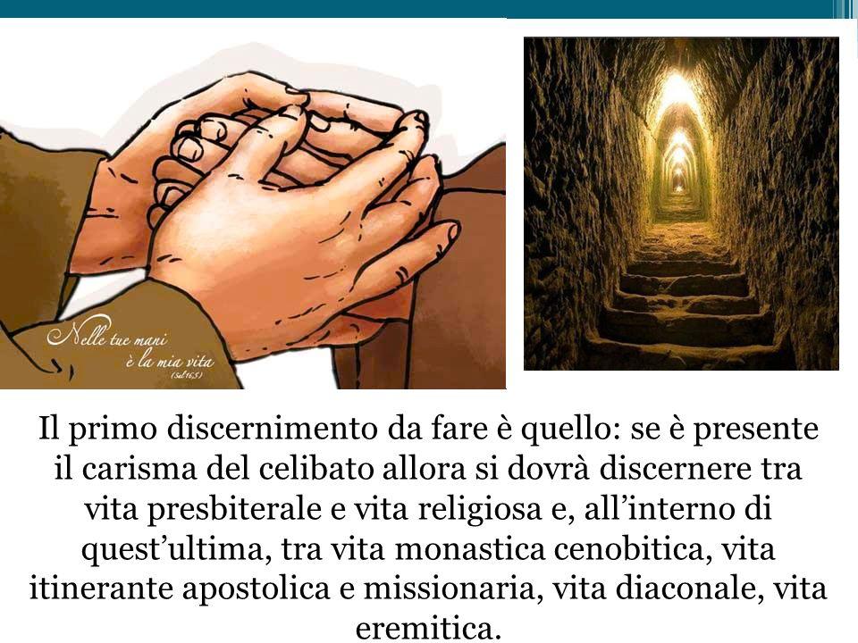 Il primo discernimento da fare è quello: se è presente il carisma del celibato allora si dovrà discernere tra vita presbiterale e vita religiosa e, a