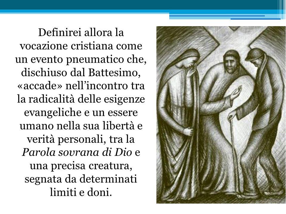 Definirei allora la vocazione cristiana come un evento pneumatico che, dischiuso dal Battesimo, «accade» nellincontro tra la radicalità delle esigenz