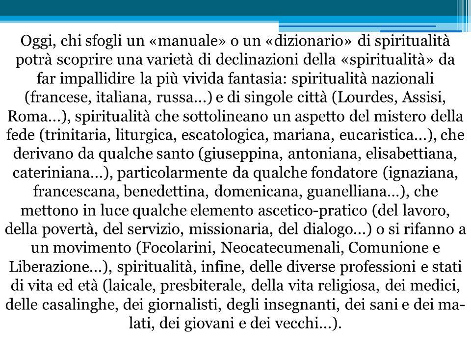 Oggi, chi sfogli un «manuale» o un «dizionario» di spiritualità potrà scoprire una varietà di declinazioni della «spiritualità» da far impallidire la