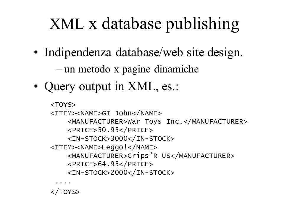 XML x database publishing Indipendenza database/web site design. –un metodo x pagine dinamiche Query output in XML, es.: GI John War Toys Inc. 50.95 3